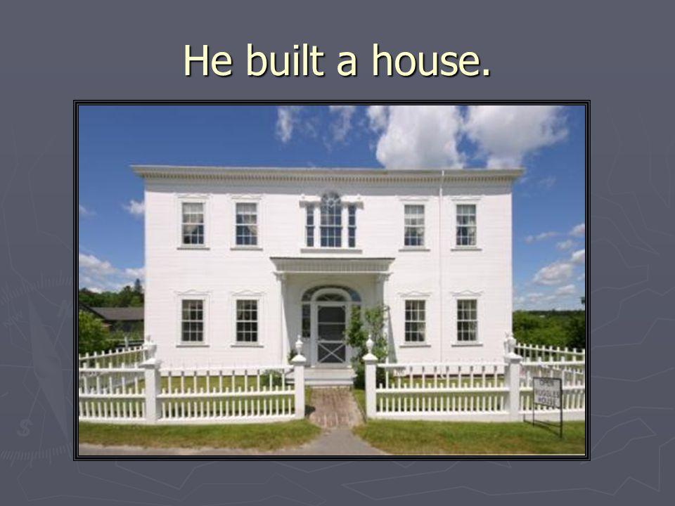 He built a house.