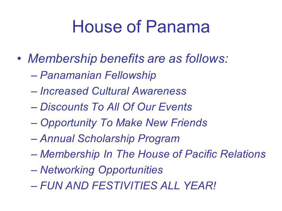 House of Panama Membership benefits are as follows: –Panamanian Fellowship –Increased Cultural Awareness –Discounts To All Of Our Events –Opportunity To Make New Friends –Annual Scholarship Program –Membership In The House of Pacific Relations –Networking Opportunities –FUN AND FESTIVITIES ALL YEAR!