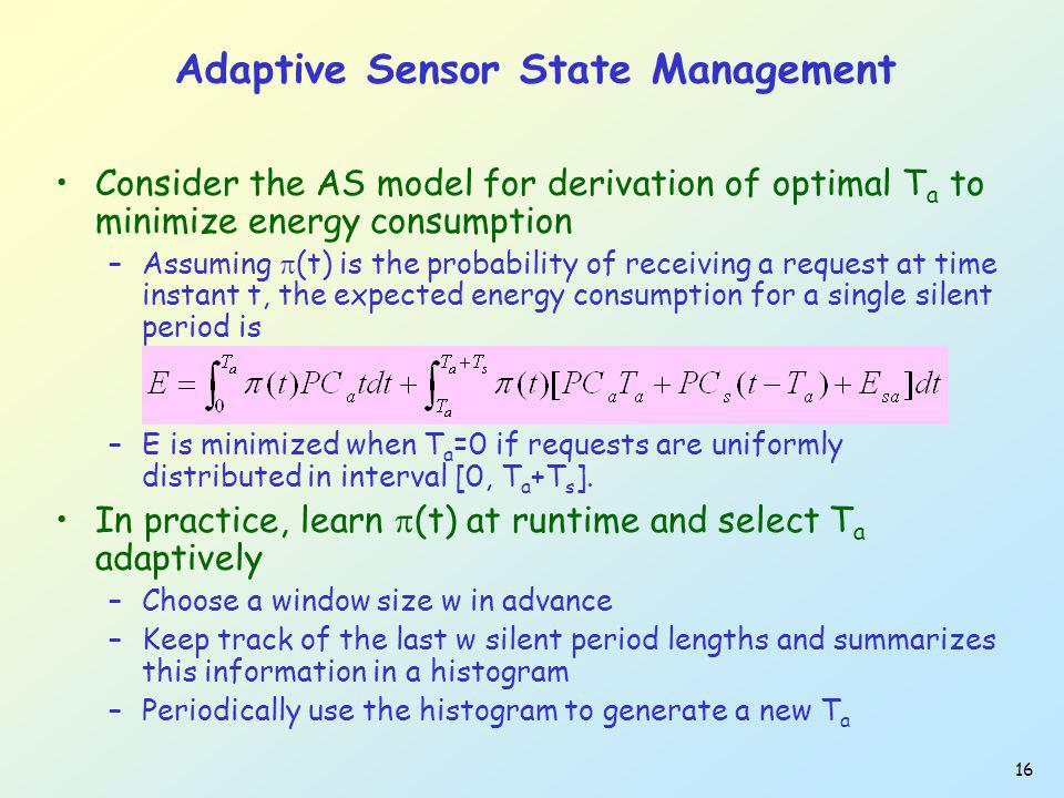 16 Adaptive Sensor State Management Consider the AS model for derivation of optimal T a to minimize energy consumption –Assuming (t) is the probabilit