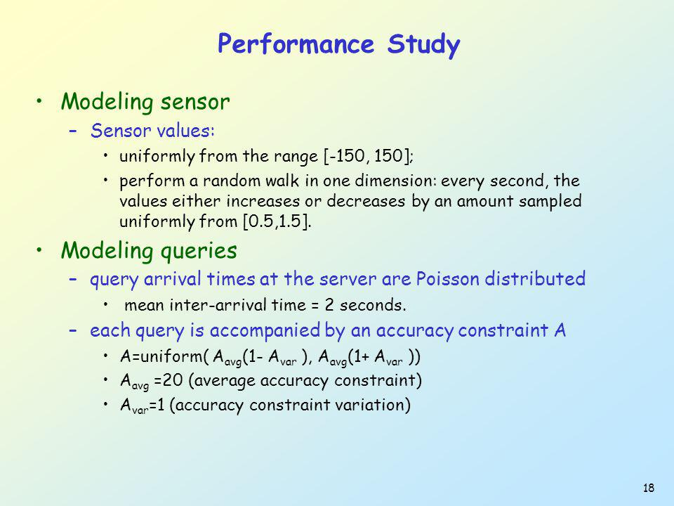 18 Performance Study Modeling sensor –Sensor values: uniformly from the range [-150, 150]; perform a random walk in one dimension: every second, the values either increases or decreases by an amount sampled uniformly from [0.5,1.5].