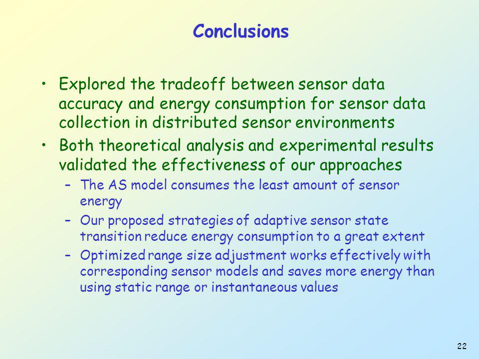 22 Conclusions Explored the tradeoff between sensor data accuracy and energy consumption for sensor data collection in distributed sensor environments Both theoretical analysis and experimental results validated the effectiveness of our approaches –The AS model consumes the least amount of sensor energy –Our proposed strategies of adaptive sensor state transition reduce energy consumption to a great extent –Optimized range size adjustment works effectively with corresponding sensor models and saves more energy than using static range or instantaneous values