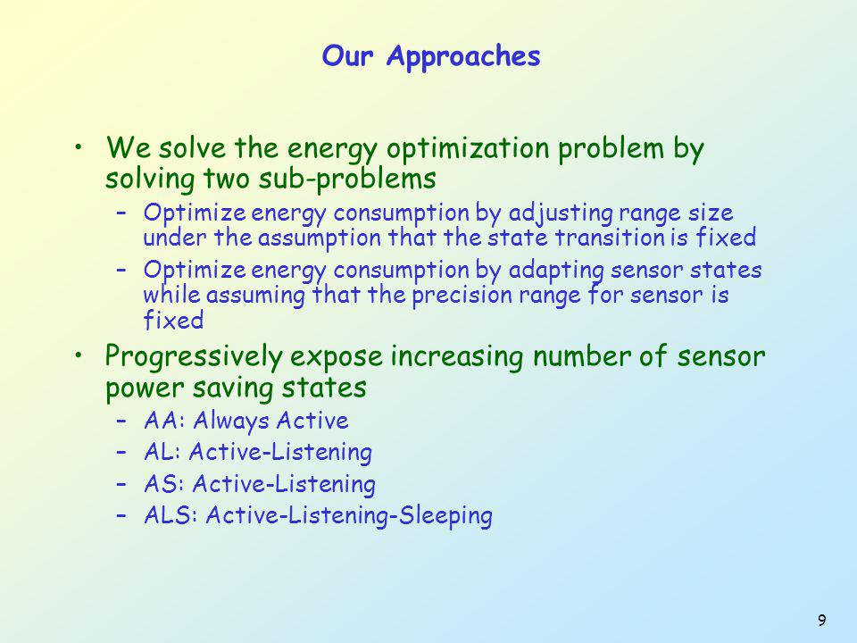 9 Our Approaches We solve the energy optimization problem by solving two sub-problems –Optimize energy consumption by adjusting range size under the assumption that the state transition is fixed –Optimize energy consumption by adapting sensor states while assuming that the precision range for sensor is fixed Progressively expose increasing number of sensor power saving states –AA: Always Active –AL: Active-Listening –AS: Active-Listening –ALS: Active-Listening-Sleeping