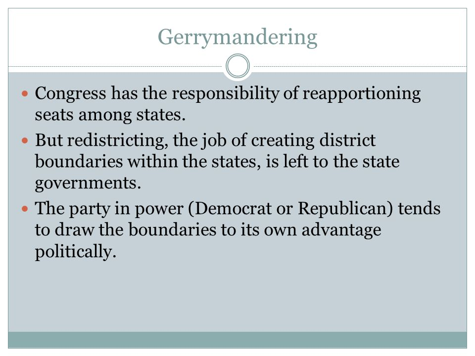 Gerrymandering Congress has the responsibility of reapportioning seats among states. But redistricting, the job of creating district boundaries within