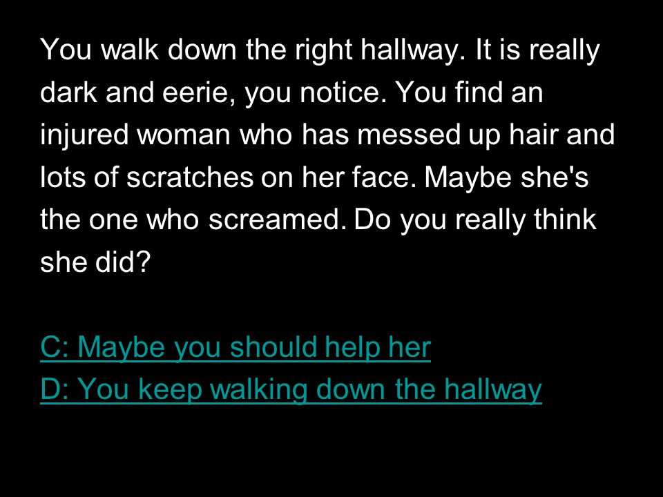 You walk down the right hallway.It is really dark and eerie, you notice.