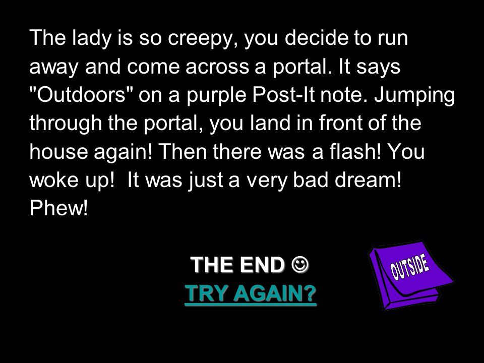 The lady is so creepy, you decide to run away and come across a portal.
