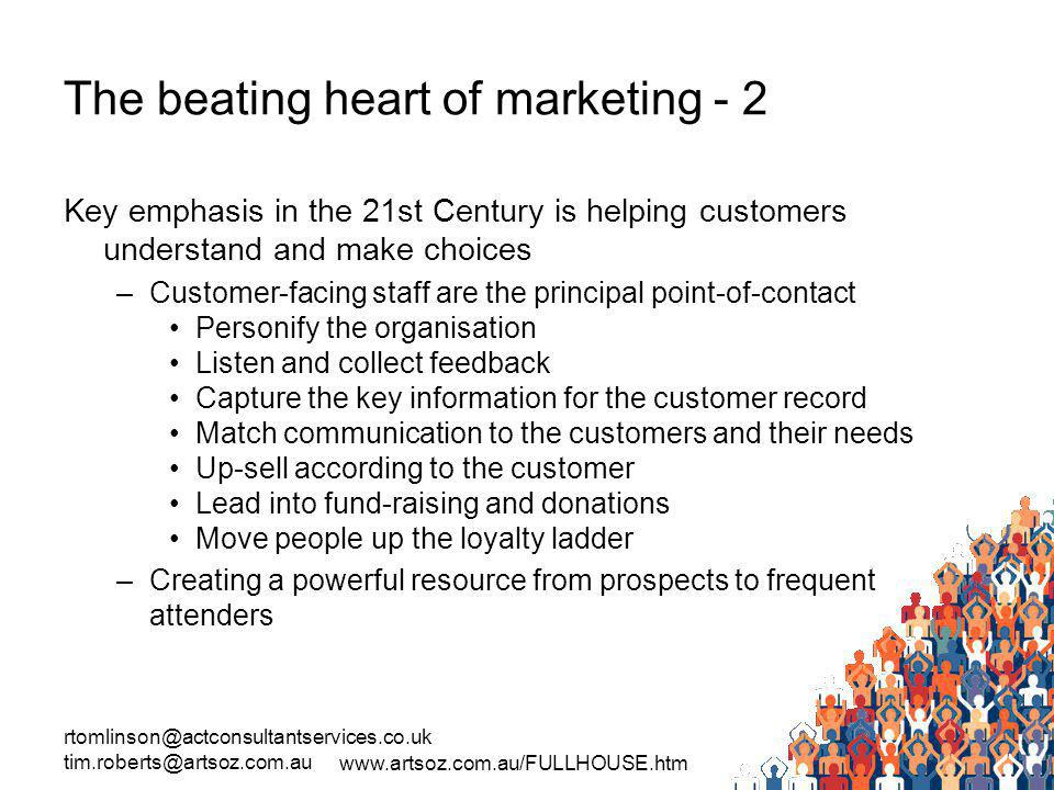 rtomlinson@actconsultantservices.co.uk tim.roberts@artsoz.com.au www.artsoz.com.au/FULLHOUSE.htm The beating heart of marketing - 2 Key emphasis in the 21st Century is helping customers understand and make choices –Customer-facing staff are the principal point-of-contact Personify the organisation Listen and collect feedback Capture the key information for the customer record Match communication to the customers and their needs Up-sell according to the customer Lead into fund-raising and donations Move people up the loyalty ladder –Creating a powerful resource from prospects to frequent attenders