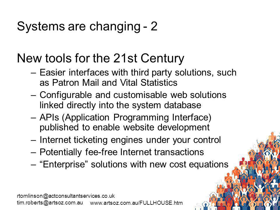 rtomlinson@actconsultantservices.co.uk tim.roberts@artsoz.com.au www.artsoz.com.au/FULLHOUSE.htm Systems are changing - 2 New tools for the 21st Century –Easier interfaces with third party solutions, such as Patron Mail and Vital Statistics –Configurable and customisable web solutions linked directly into the system database –APIs (Application Programming Interface) published to enable website development –Internet ticketing engines under your control –Potentially fee-free Internet transactions –Enterprise solutions with new cost equations