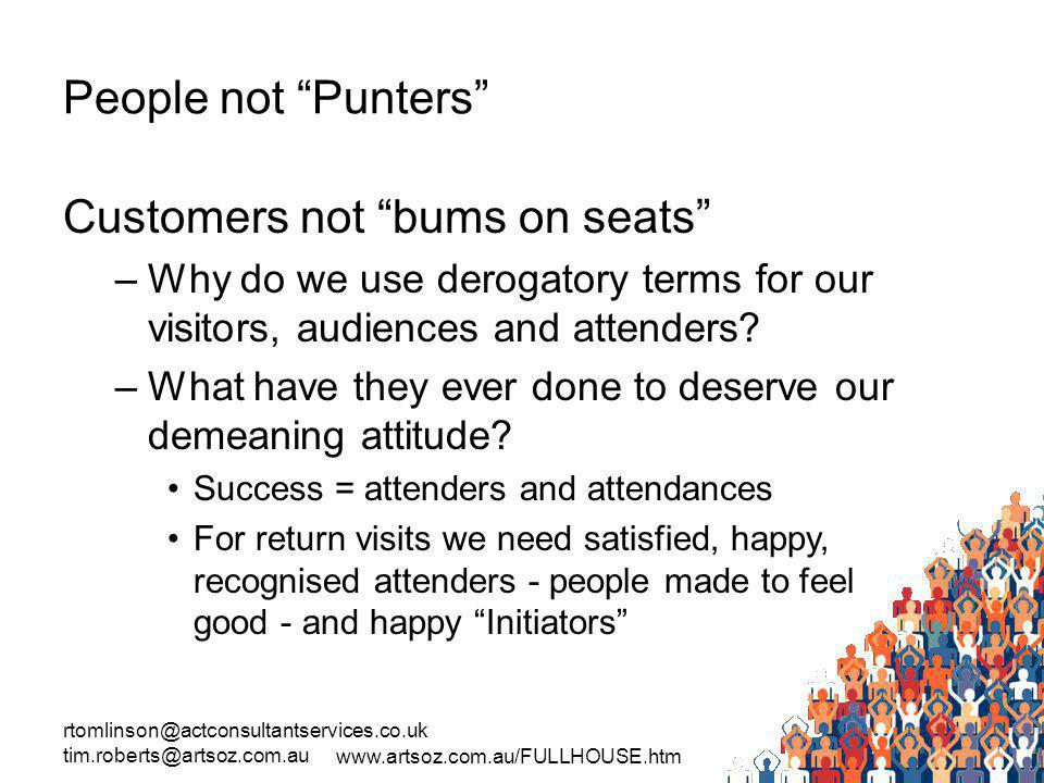 rtomlinson@actconsultantservices.co.uk tim.roberts@artsoz.com.au www.artsoz.com.au/FULLHOUSE.htm People not Punters Customers not bums on seats –Why do we use derogatory terms for our visitors, audiences and attenders.
