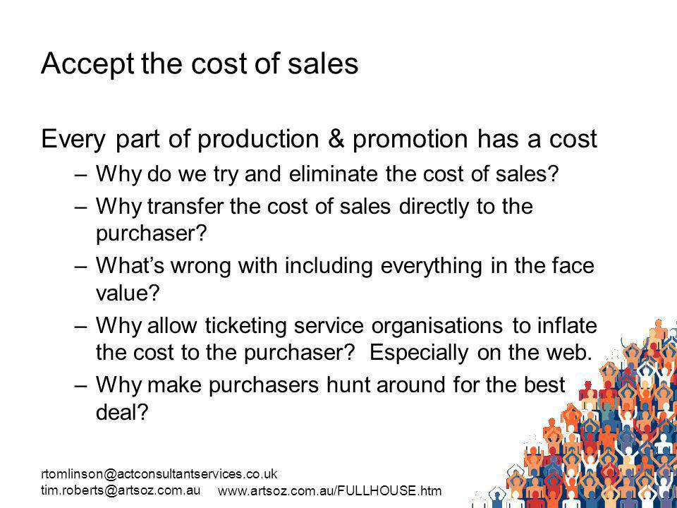 rtomlinson@actconsultantservices.co.uk tim.roberts@artsoz.com.au www.artsoz.com.au/FULLHOUSE.htm Accept the cost of sales Every part of production & promotion has a cost –Why do we try and eliminate the cost of sales.
