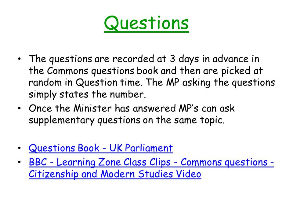 Questions The questions are recorded at 3 days in advance in the Commons questions book and then are picked at random in Question time. The MP asking
