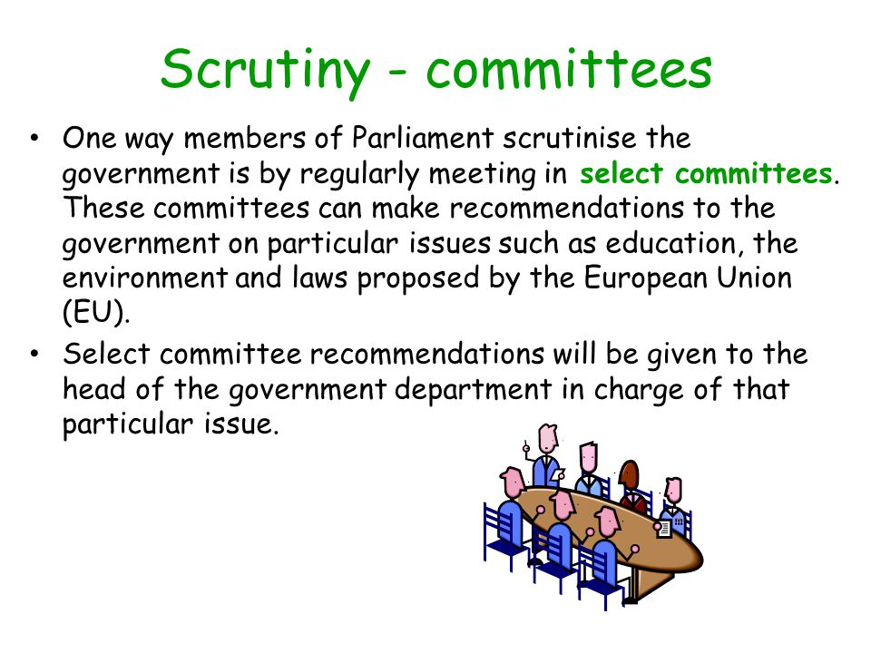 Scrutiny - committees One way members of Parliament scrutinise the government is by regularly meeting in select committees.