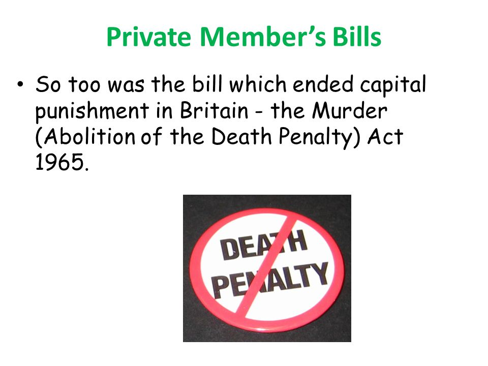 Private Members Bills So too was the bill which ended capital punishment in Britain - the Murder (Abolition of the Death Penalty) Act 1965.