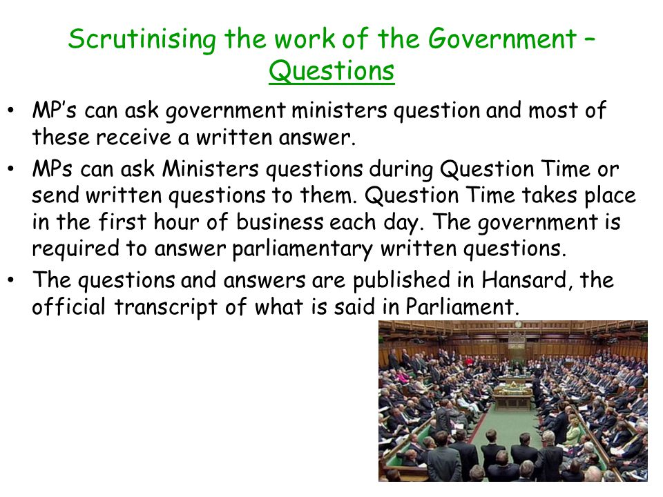 Scrutinising the work of the Government – Questions MPs can ask government ministers question and most of these receive a written answer.