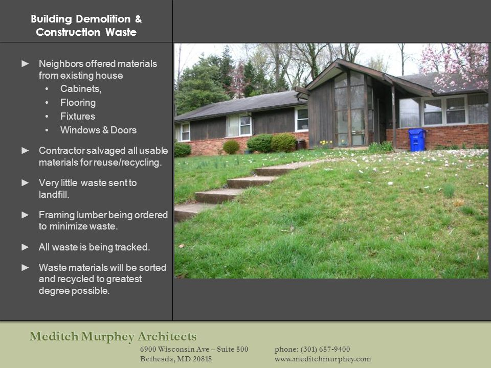 Meditch Murphey Architects 6900 Wisconsin Ave – Suite 500phone: (301) 657-9400 Bethesda, MD 20815www.meditchmurphey.com Building Demolition & Construction Waste Neighbors offered materials from existing house Cabinets, Flooring Fixtures Windows & Doors Contractor salvaged all usable materials for reuse/recycling.