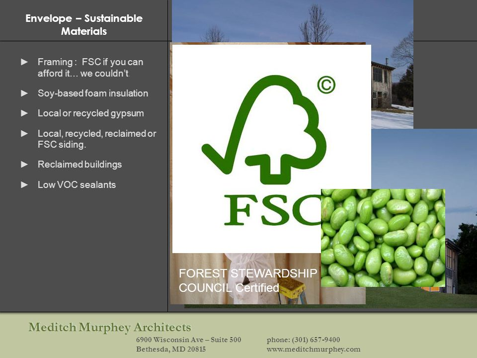 Meditch Murphey Architects 6900 Wisconsin Ave – Suite 500phone: (301) 657-9400 Bethesda, MD 20815www.meditchmurphey.com Envelope – Sustainable Materials Framing : FSC if you can afford it… we couldnt.