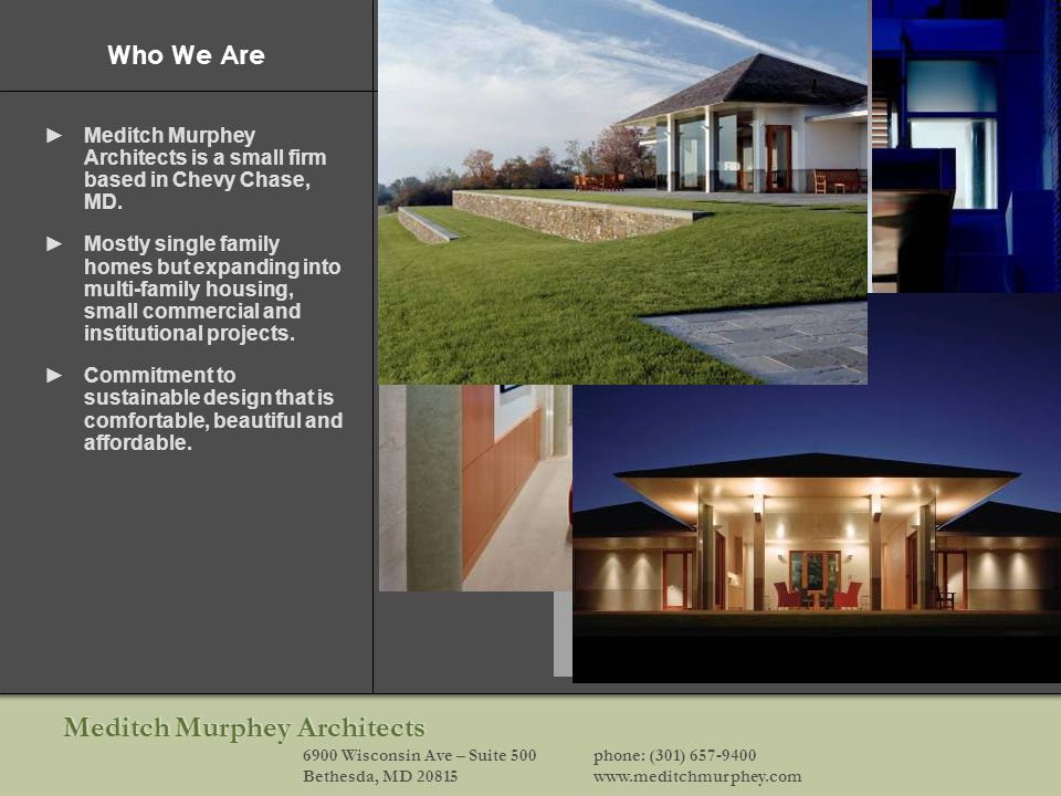 Meditch Murphey Architects 6900 Wisconsin Ave – Suite 500phone: (301) 657-9400 Bethesda, MD 20815www.meditchmurphey.com Who We Are Meditch Murphey Architects is a small firm based in Chevy Chase, MD.