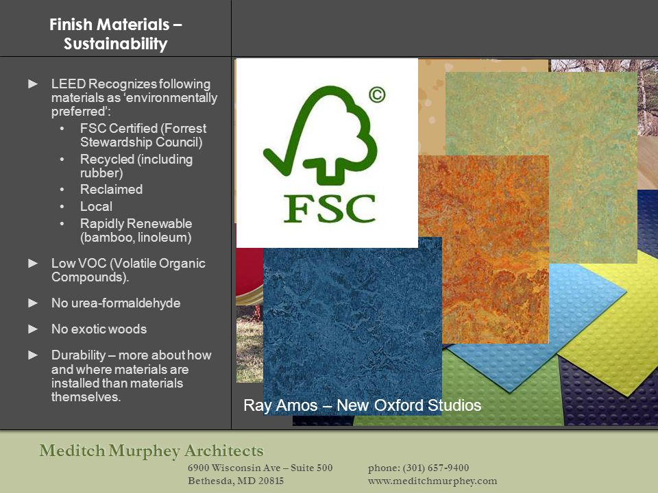 Meditch Murphey Architects 6900 Wisconsin Ave – Suite 500phone: (301) 657-9400 Bethesda, MD 20815www.meditchmurphey.com Finish Materials – Sustainability LEED Recognizes following materials as environmentally preferred: FSC Certified (Forrest Stewardship Council) Recycled (including rubber) Reclaimed Local Rapidly Renewable (bamboo, linoleum) Low VOC (Volatile Organic Compounds).