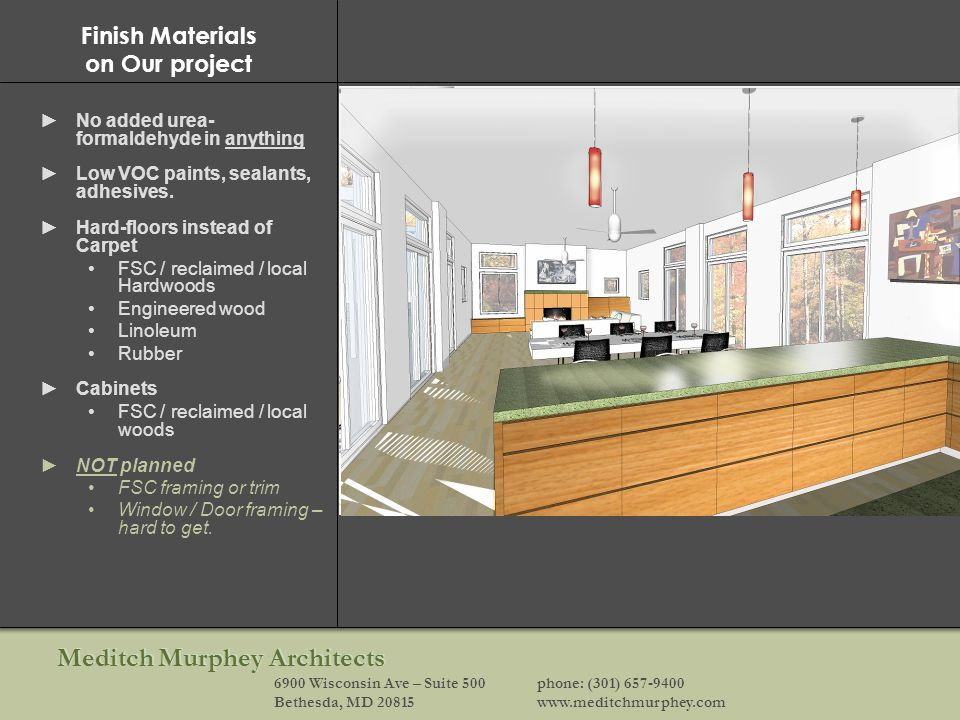 Meditch Murphey Architects 6900 Wisconsin Ave – Suite 500phone: (301) 657-9400 Bethesda, MD 20815www.meditchmurphey.com Finish Materials on Our project No added urea- formaldehyde in anything Low VOC paints, sealants, adhesives.