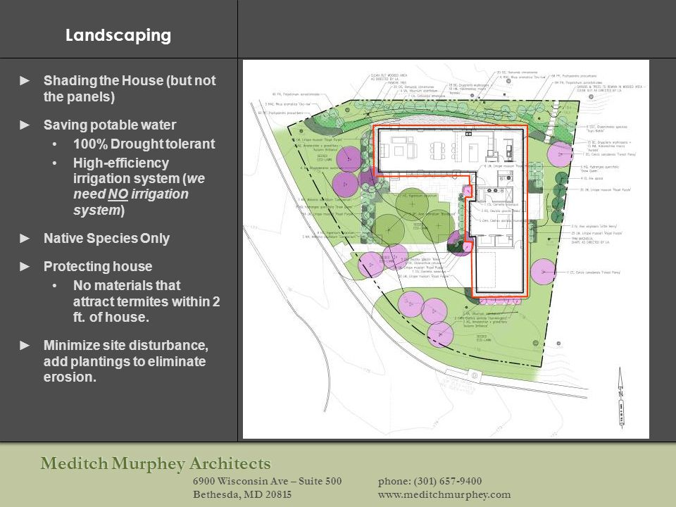 Meditch Murphey Architects 6900 Wisconsin Ave – Suite 500phone: (301) 657-9400 Bethesda, MD 20815www.meditchmurphey.com Landscaping Shading the House (but not the panels) Saving potable water 100% Drought tolerant High-efficiency irrigation system (we need NO irrigation system) Native Species Only Protecting house No materials that attract termites within 2 ft.