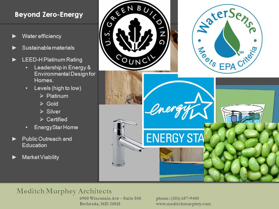 Meditch Murphey Architects 6900 Wisconsin Ave – Suite 500phone: (301) 657-9400 Bethesda, MD 20815www.meditchmurphey.com Beyond Zero-Energy Water efficiency Sustainable materials LEED-H Platinum Rating Leadership in Energy & Environmental Design for Homes.