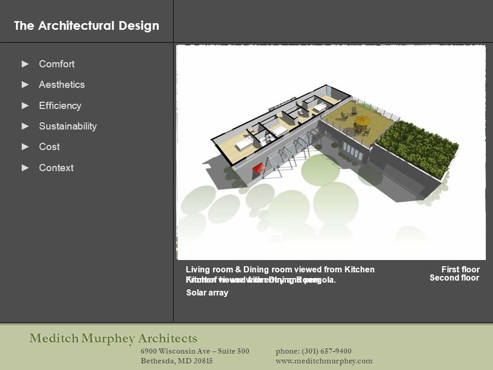 Meditch Murphey Architects 6900 Wisconsin Ave – Suite 500phone: (301) 657-9400 Bethesda, MD 20815www.meditchmurphey.com The Architectural Design Comfort Aesthetics Efficiency Sustainability Cost Context Kitchen viewed from Dining RoomFront of house with entry and pergola.