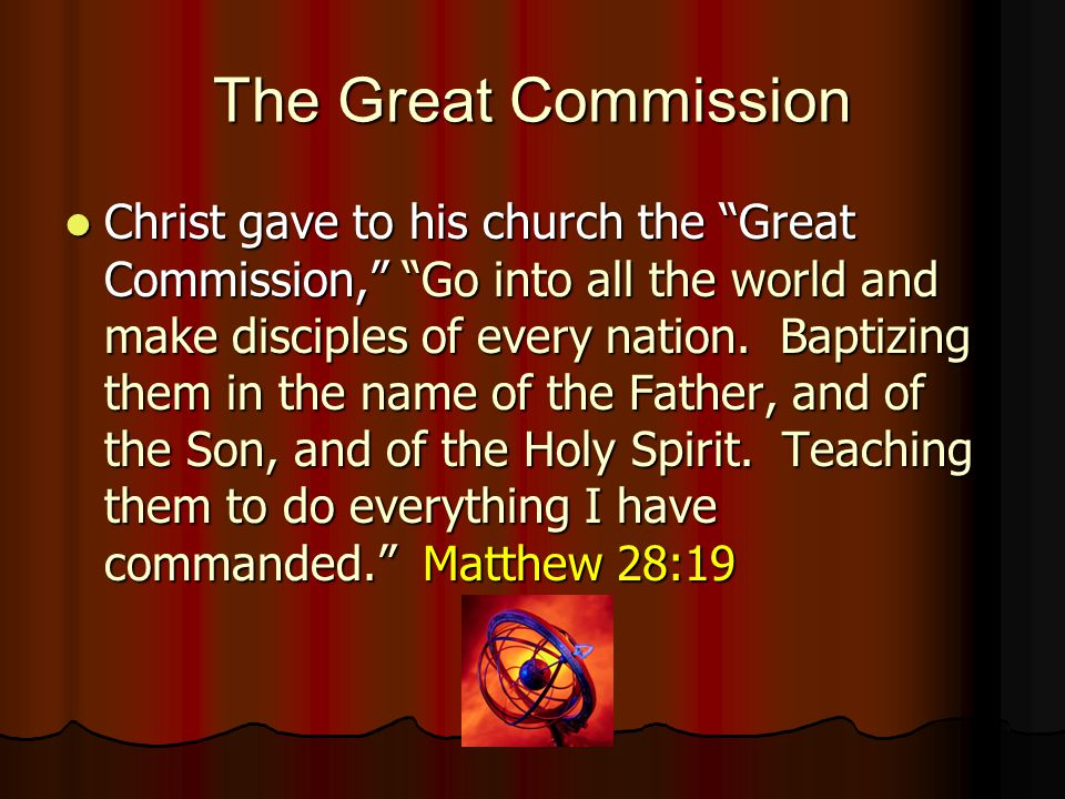 The Great Commission Christ gave to his church the Great Commission, Go into all the world and make disciples of every nation.