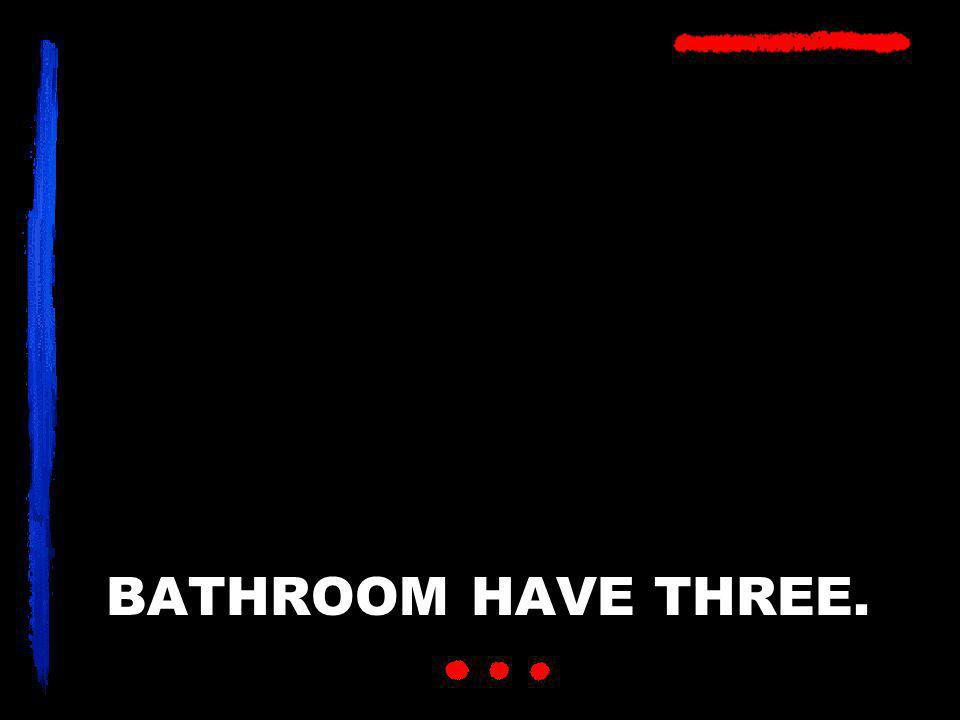 BATHROOM HAVE THREE.