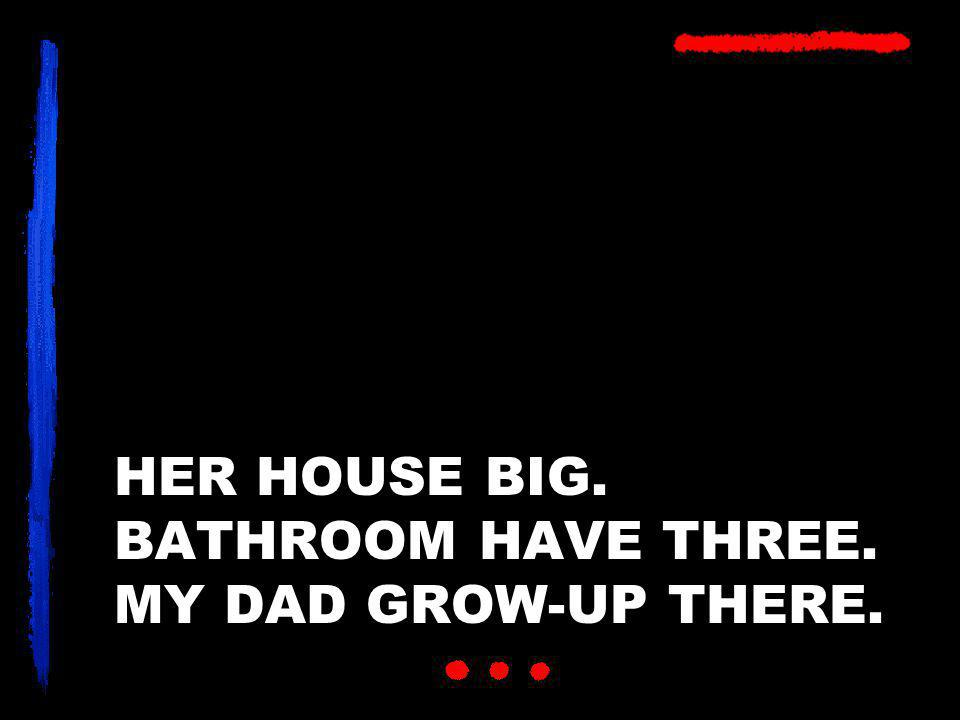 HER HOUSE BIG. BATHROOM HAVE THREE. MY DAD GROW-UP THERE.