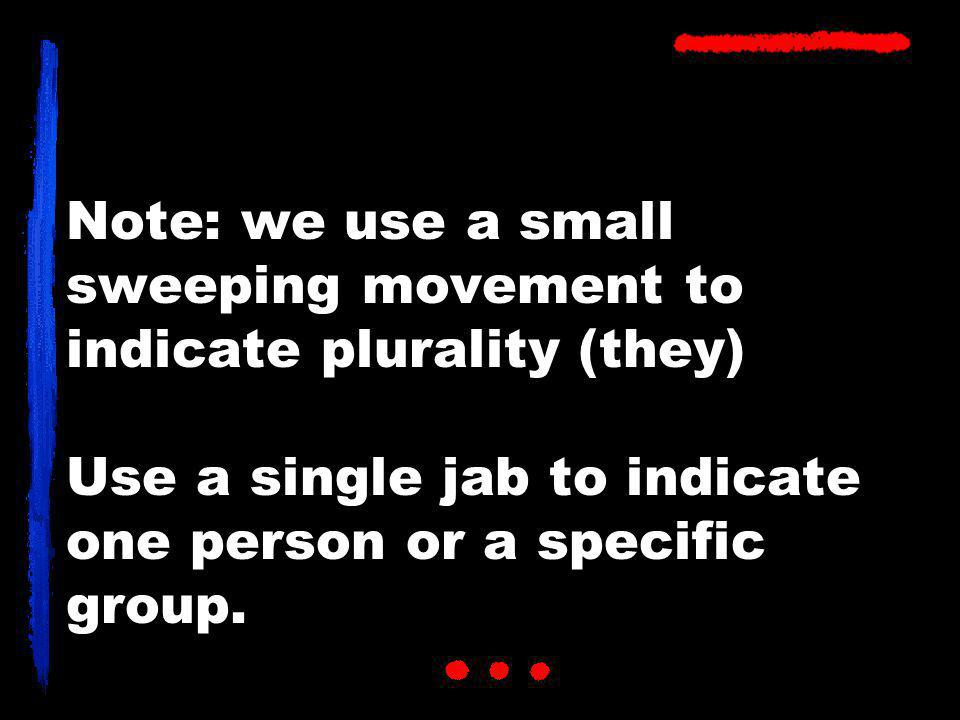 Note: we use a small sweeping movement to indicate plurality (they) Use a single jab to indicate one person or a specific group.