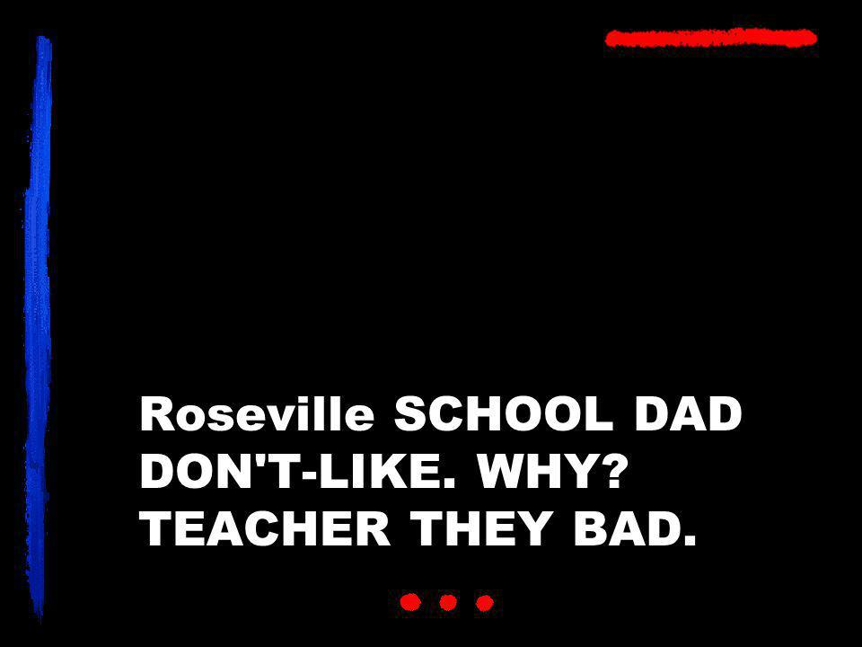 Roseville SCHOOL DAD DON T-LIKE. WHY TEACHER THEY BAD.