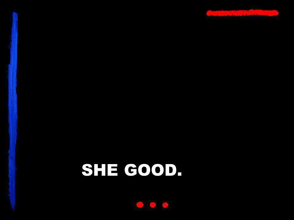 SHE GOOD.