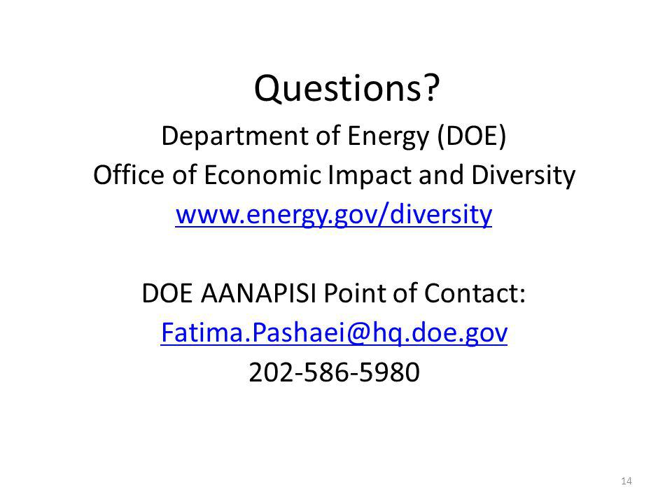 14 Department of Energy (DOE) Office of Economic Impact and Diversity www.energy.gov/diversity DOE AANAPISI Point of Contact: Fatima.Pashaei@hq.doe.gov 202-586-5980 Questions