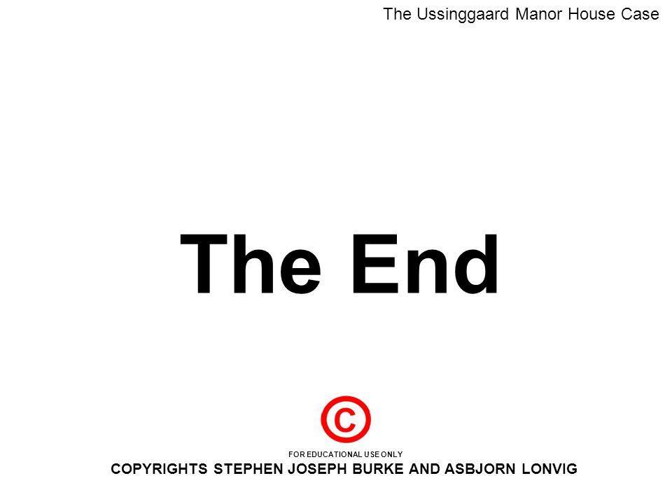 The End The Ussinggaard Manor House Case FOR EDUCATIONAL USE ONLY COPYRIGHTS STEPHEN JOSEPH BURKE AND ASBJORN LONVIG