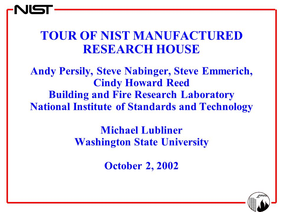 TOUR OF NIST MANUFACTURED RESEARCH HOUSE Andy Persily, Steve Nabinger, Steve Emmerich, Cindy Howard Reed Building and Fire Research Laboratory National Institute of Standards and Technology Michael Lubliner Washington State University October 2, 2002