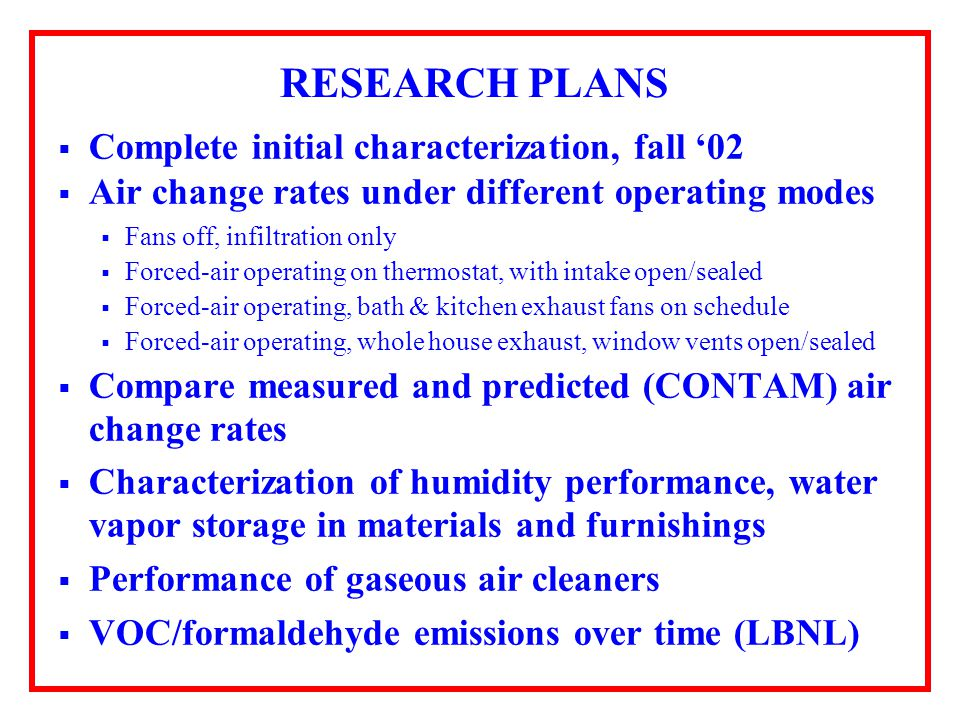 RESEARCH PLANS Complete initial characterization, fall 02 Air change rates under different operating modes Fans off, infiltration only Forced-air operating on thermostat, with intake open/sealed Forced-air operating, bath & kitchen exhaust fans on schedule Forced-air operating, whole house exhaust, window vents open/sealed Compare measured and predicted (CONTAM) air change rates Characterization of humidity performance, water vapor storage in materials and furnishings Performance of gaseous air cleaners VOC/formaldehyde emissions over time (LBNL)