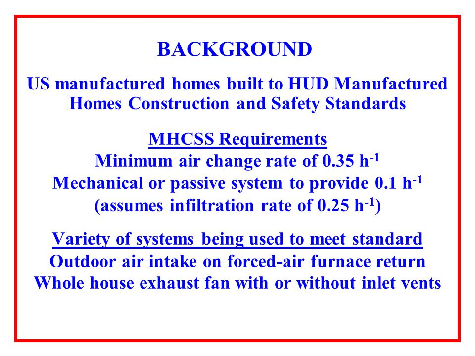 BACKGROUND US manufactured homes built to HUD Manufactured Homes Construction and Safety Standards MHCSS Requirements Minimum air change rate of 0.35 h -1 Mechanical or passive system to provide 0.1 h -1 (assumes infiltration rate of 0.25 h -1 ) Variety of systems being used to meet standard Outdoor air intake on forced-air furnace return Whole house exhaust fan with or without inlet vents