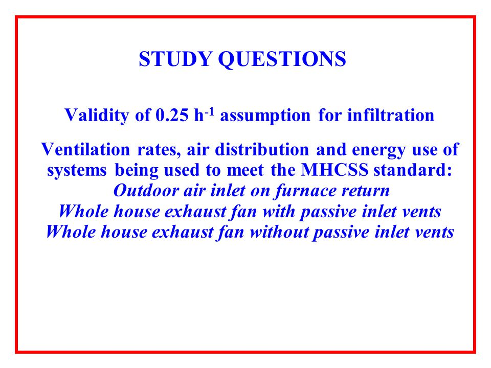 STUDY QUESTIONS Validity of 0.25 h -1 assumption for infiltration Ventilation rates, air distribution and energy use of systems being used to meet the MHCSS standard: Outdoor air inlet on furnace return Whole house exhaust fan with passive inlet vents Whole house exhaust fan without passive inlet vents