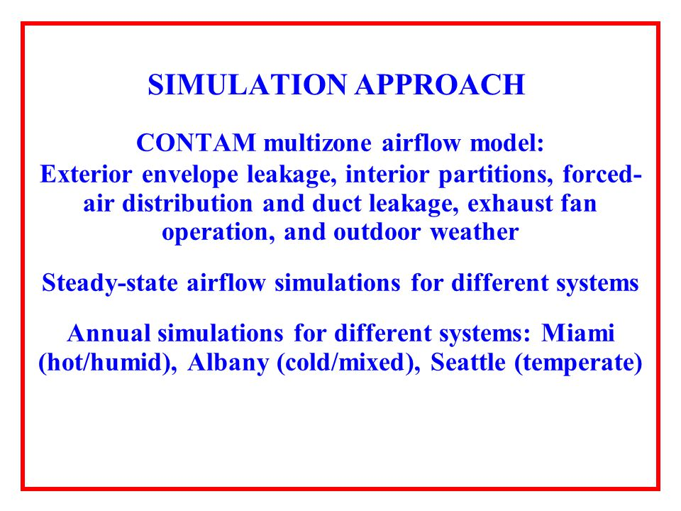 SIMULATION APPROACH CONTAM multizone airflow model: Exterior envelope leakage, interior partitions, forced- air distribution and duct leakage, exhaust fan operation, and outdoor weather Steady-state airflow simulations for different systems Annual simulations for different systems: Miami (hot/humid), Albany (cold/mixed), Seattle (temperate)