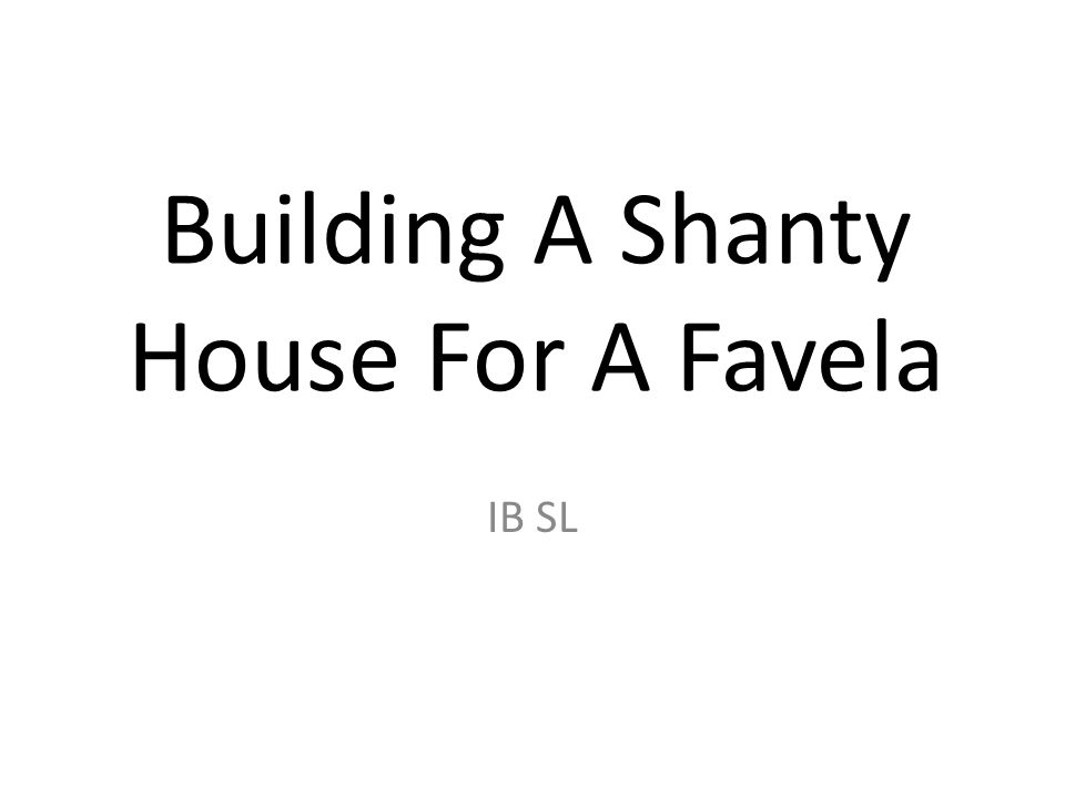 Building A Shanty House For A Favela IB SL
