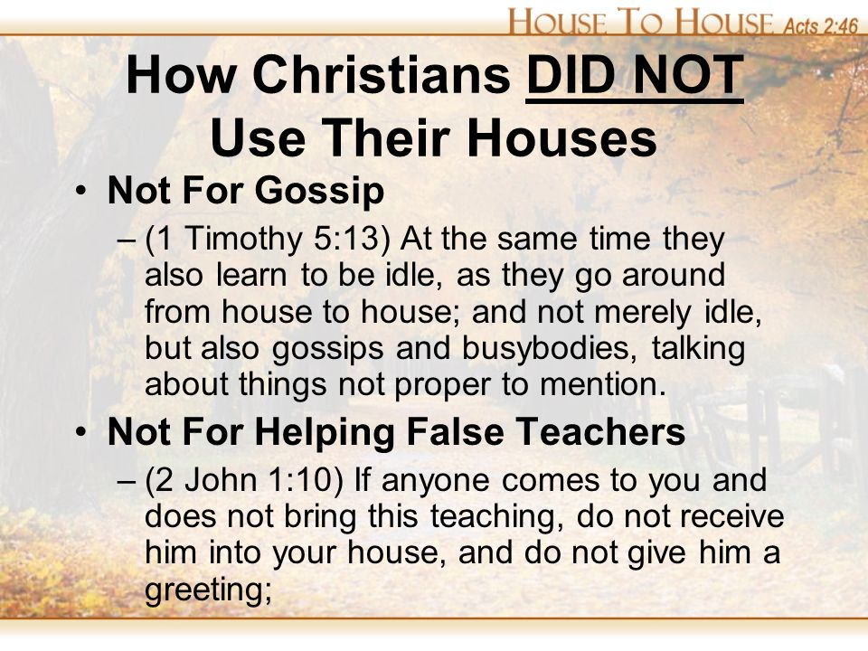How Christians DID NOT Use Their Houses Not For Gossip –(1 Timothy 5:13) At the same time they also learn to be idle, as they go around from house to house; and not merely idle, but also gossips and busybodies, talking about things not proper to mention.