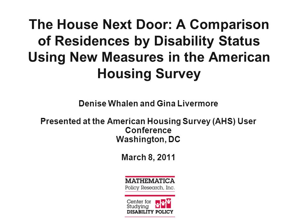 The House Next Door: A Comparison of Residences by Disability Status Using New Measures in the American Housing Survey Denise Whalen and Gina Livermore Presented at the American Housing Survey (AHS) User Conference Washington, DC March 8, 2011