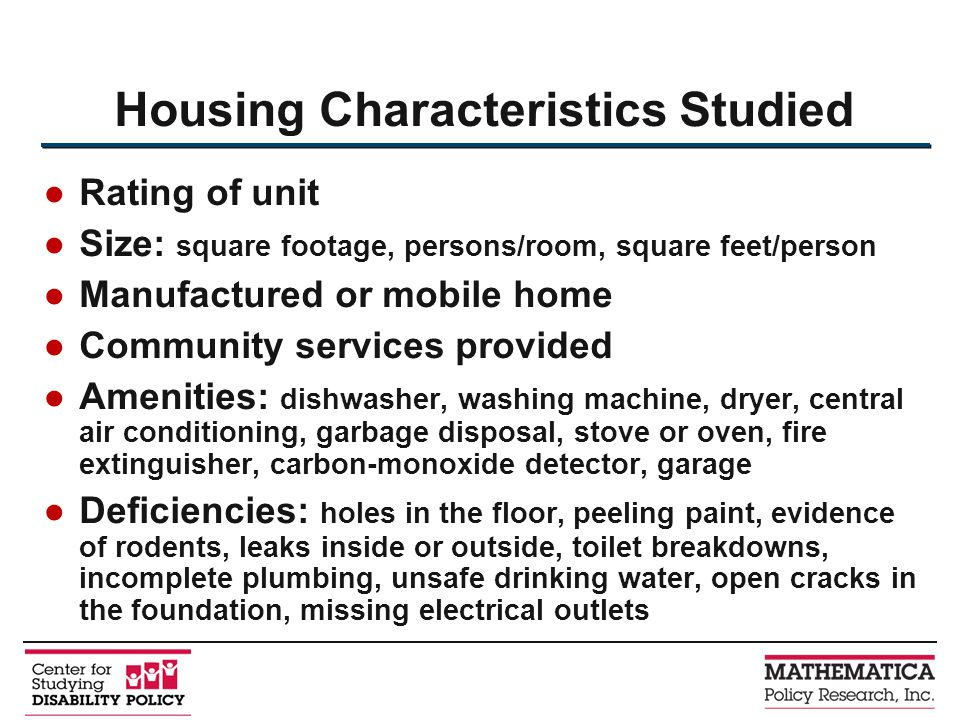 Rating of unit Size: square footage, persons/room, square feet/person Manufactured or mobile home Community services provided Amenities: dishwasher, washing machine, dryer, central air conditioning, garbage disposal, stove or oven, fire extinguisher, carbon-monoxide detector, garage Deficiencies: holes in the floor, peeling paint, evidence of rodents, leaks inside or outside, toilet breakdowns, incomplete plumbing, unsafe drinking water, open cracks in the foundation, missing electrical outlets Housing Characteristics Studied