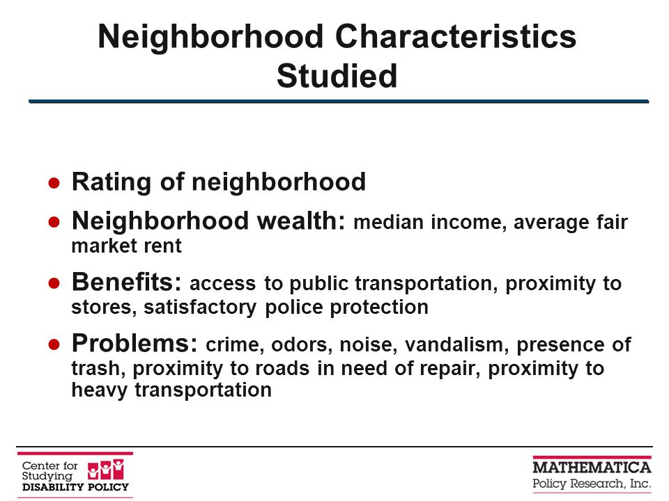 Rating of neighborhood Neighborhood wealth: median income, average fair market rent Benefits: access to public transportation, proximity to stores, satisfactory police protection Problems: crime, odors, noise, vandalism, presence of trash, proximity to roads in need of repair, proximity to heavy transportation Neighborhood Characteristics Studied