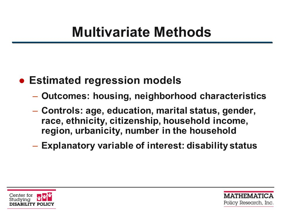 Estimated regression models –Outcomes: housing, neighborhood characteristics –Controls: age, education, marital status, gender, race, ethnicity, citizenship, household income, region, urbanicity, number in the household –Explanatory variable of interest: disability status Multivariate Methods