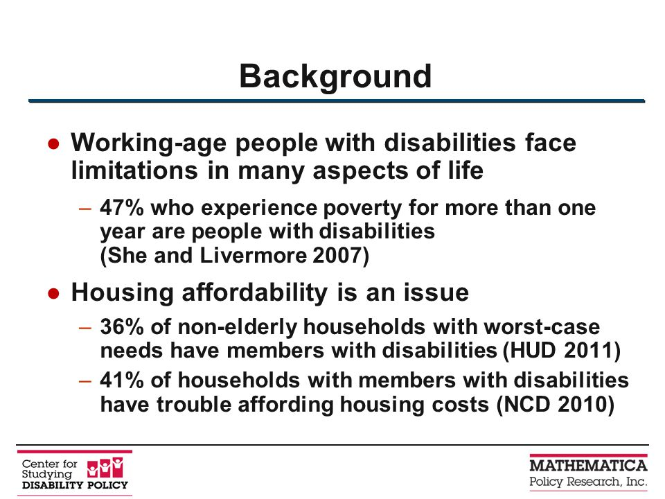 Working-age people with disabilities face limitations in many aspects of life –47% who experience poverty for more than one year are people with disabilities (She and Livermore 2007) Housing affordability is an issue –36% of non-elderly households with worst-case needs have members with disabilities (HUD 2011) –41% of households with members with disabilities have trouble affording housing costs (NCD 2010) Background