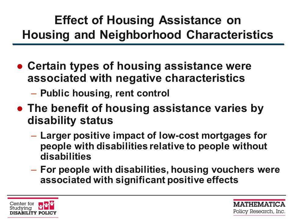 Certain types of housing assistance were associated with negative characteristics –Public housing, rent control The benefit of housing assistance varies by disability status –Larger positive impact of low-cost mortgages for people with disabilities relative to people without disabilities –For people with disabilities, housing vouchers were associated with significant positive effects Effect of Housing Assistance on Housing and Neighborhood Characteristics