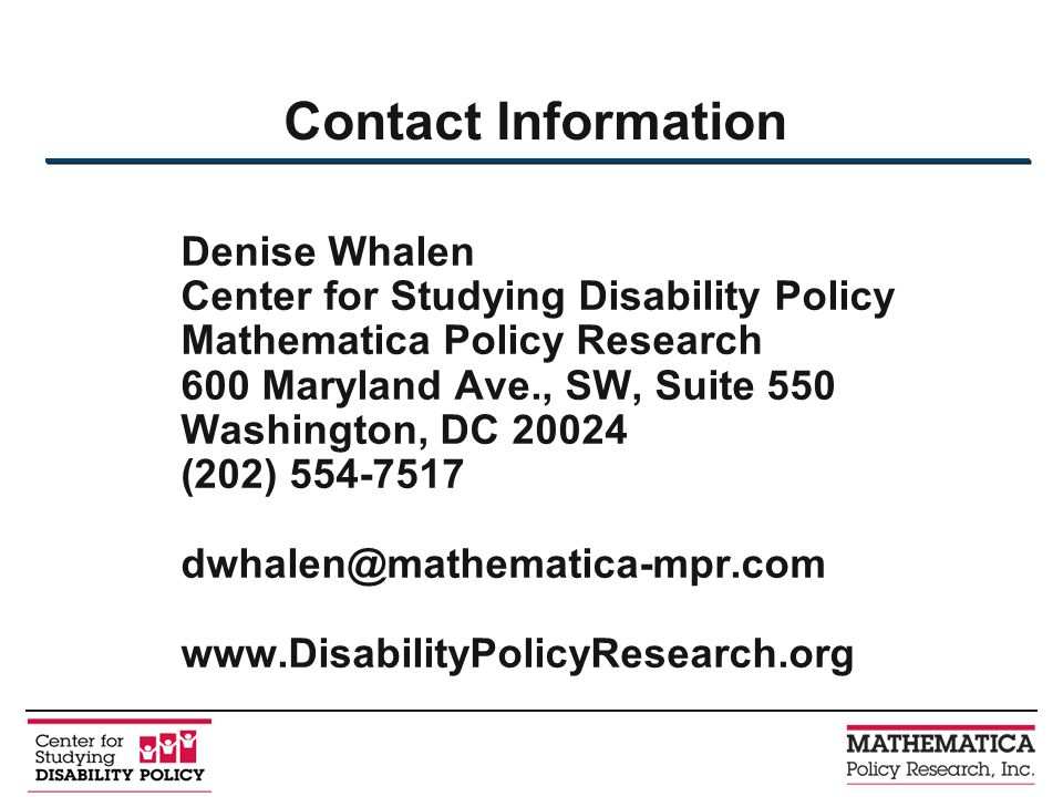 Contact Information Denise Whalen Center for Studying Disability Policy Mathematica Policy Research 600 Maryland Ave., SW, Suite 550 Washington, DC 20024 (202) 554-7517 dwhalen@mathematica-mpr.com www.DisabilityPolicyResearch.org