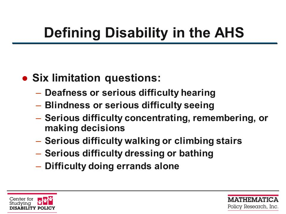 Six limitation questions: –Deafness or serious difficulty hearing –Blindness or serious difficulty seeing –Serious difficulty concentrating, remembering, or making decisions –Serious difficulty walking or climbing stairs –Serious difficulty dressing or bathing –Difficulty doing errands alone Defining Disability in the AHS