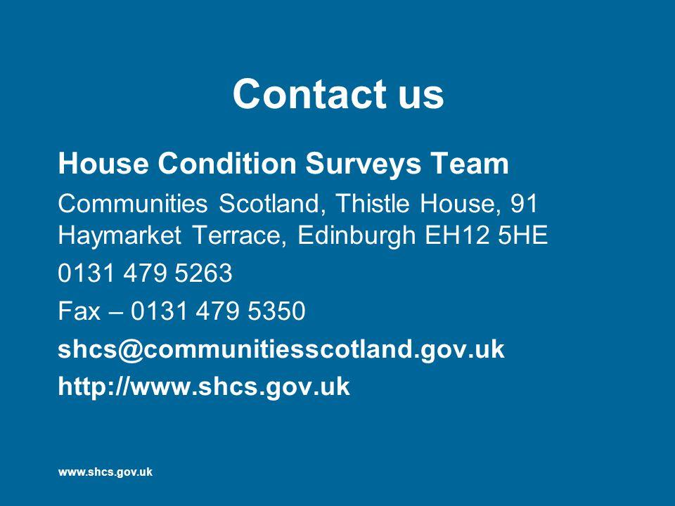 www.shcs.gov.uk Contact us House Condition Surveys Team Communities Scotland, Thistle House, 91 Haymarket Terrace, Edinburgh EH12 5HE 0131 479 5263 Fax – 0131 479 5350 shcs@communitiesscotland.gov.uk http://www.shcs.gov.uk