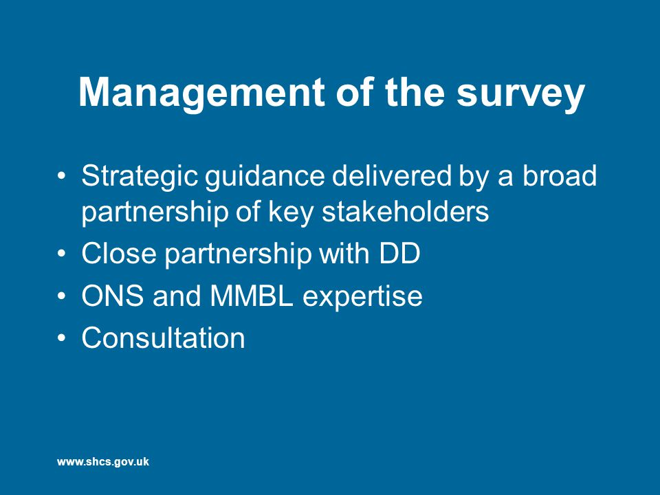 www.shcs.gov.uk Management of the survey Strategic guidance delivered by a broad partnership of key stakeholders Close partnership with DD ONS and MMBL expertise Consultation